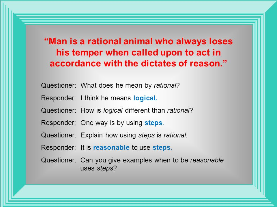 Man is a rational animal who always loses his temper when called upon to act in accordance with the dictates of reason. Questioner: What does he mean by rational.