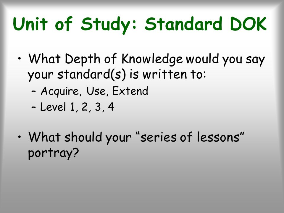 Unit of Study: Standard DOK What Depth of Knowledge would you say your standard(s) is written to: –Acquire, Use, Extend –Level 1, 2, 3, 4 What should your series of lessons portray