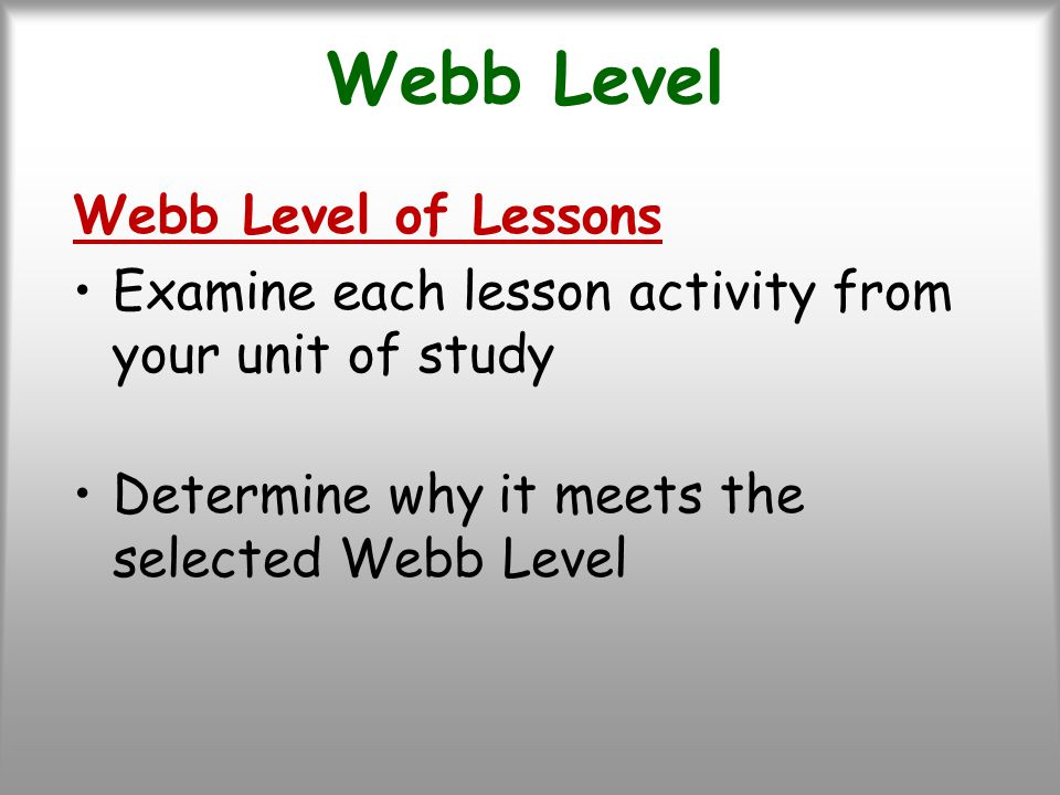 Webb Level Webb Level of Lessons Examine each lesson activity from your unit of study Determine why it meets the selected Webb Level