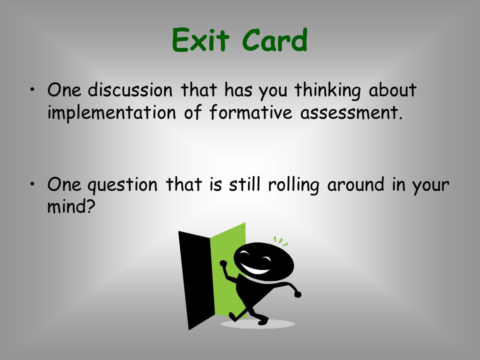 Exit Card One discussion that has you thinking about implementation of formative assessment.
