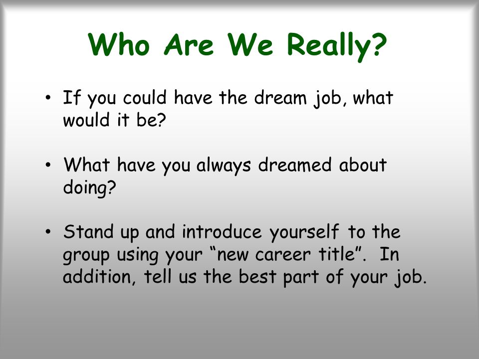 Who Are We Really. If you could have the dream job, what would it be.