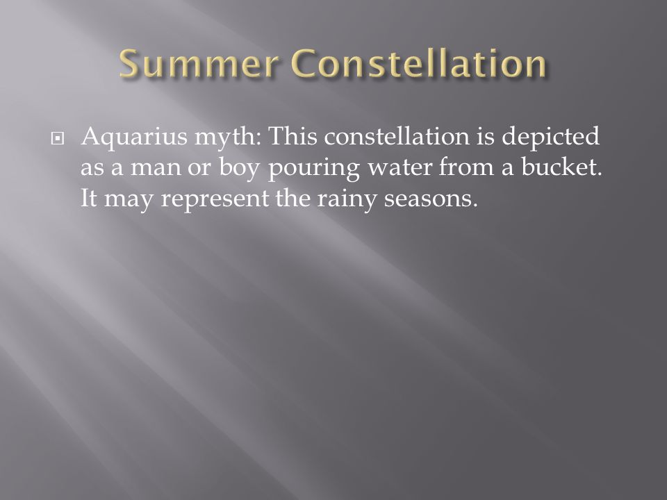  Aquarius myth: This constellation is depicted as a man or boy pouring water from a bucket. It may represent the rainy seasons.
