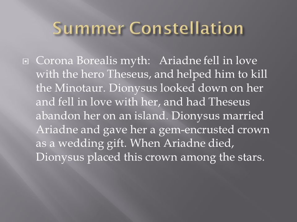  Corona Borealis myth: Ariadne fell in love with the hero Theseus, and helped him to kill the Minotaur. Dionysus looked down on her and fell in love