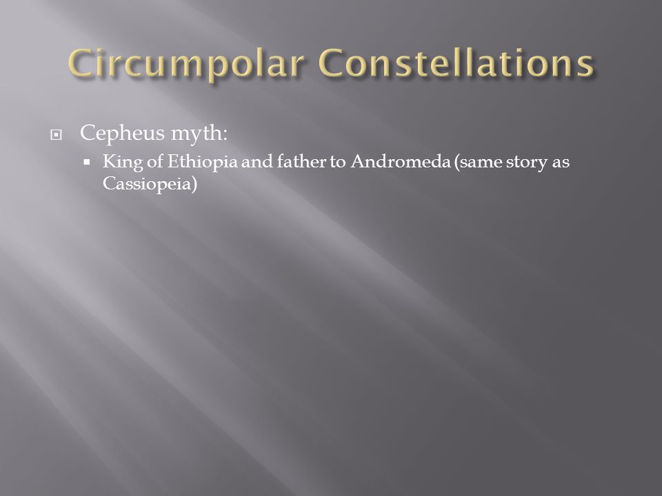  Cepheus myth:  King of Ethiopia and father to Andromeda (same story as Cassiopeia)