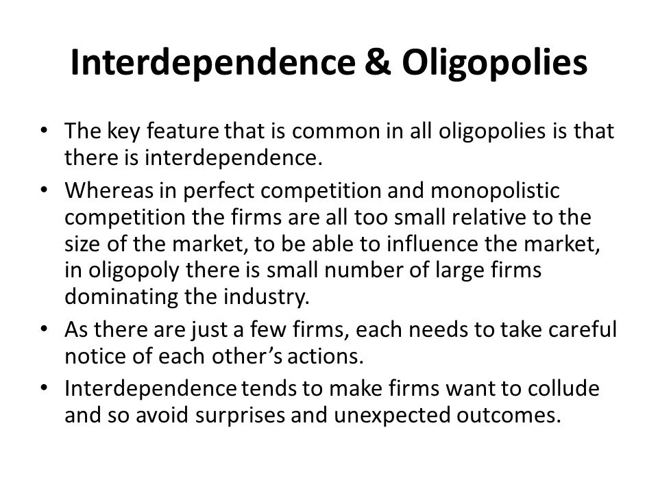 Interdependence & Oligopolies The key feature that is common in all oligopolies is that there is interdependence. Whereas in perfect competition and m