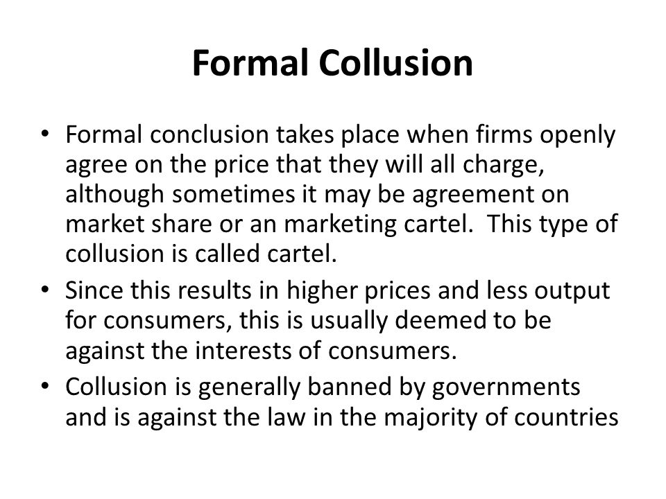 Formal Collusion Formal conclusion takes place when firms openly agree on the price that they will all charge, although sometimes it may be agreement