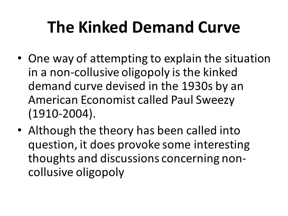 The Kinked Demand Curve One way of attempting to explain the situation in a non-collusive oligopoly is the kinked demand curve devised in the 1930s by