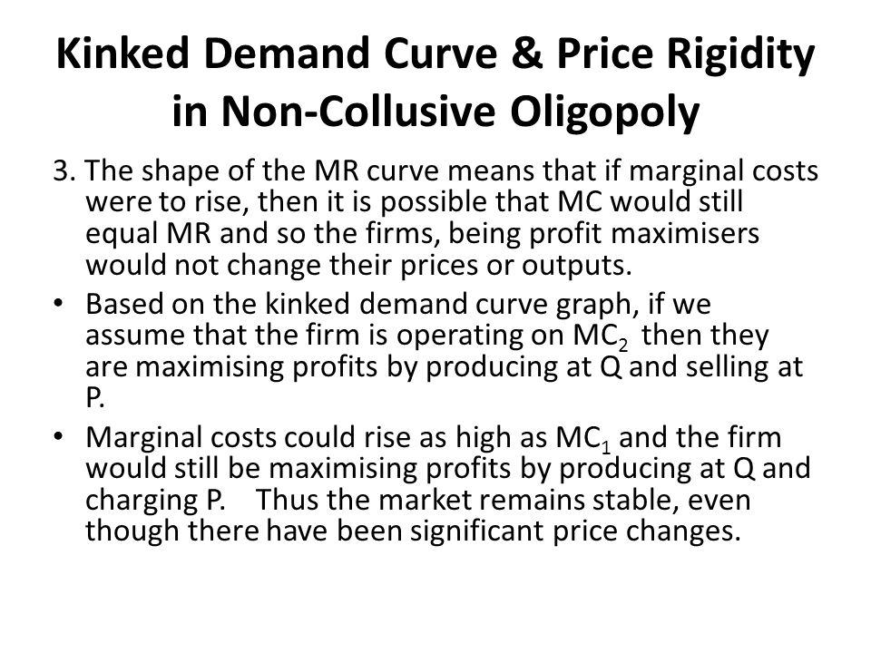 Kinked Demand Curve & Price Rigidity in Non-Collusive Oligopoly 3. The shape of the MR curve means that if marginal costs were to rise, then it is pos