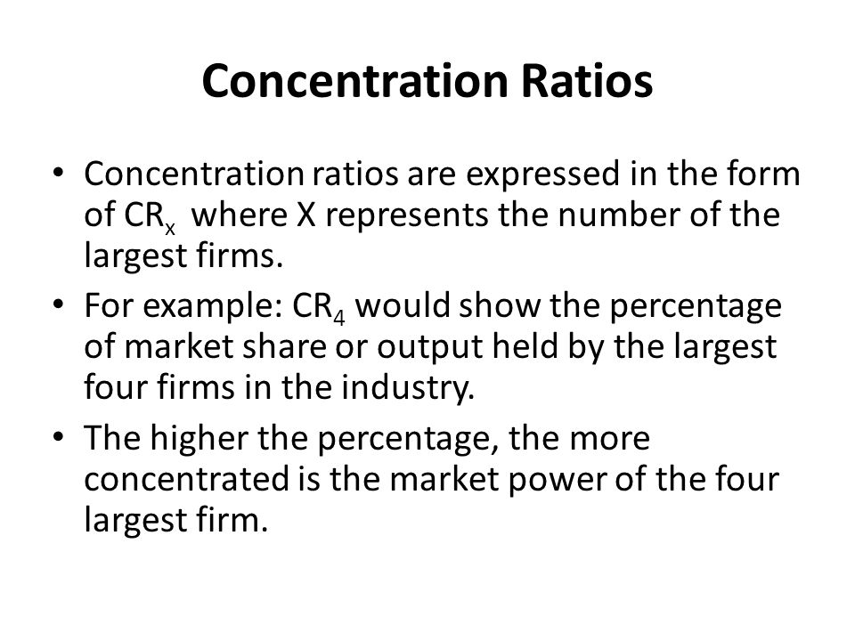 Concentration Ratios Concentration ratios are expressed in the form of CR x where X represents the number of the largest firms. For example: CR 4 woul