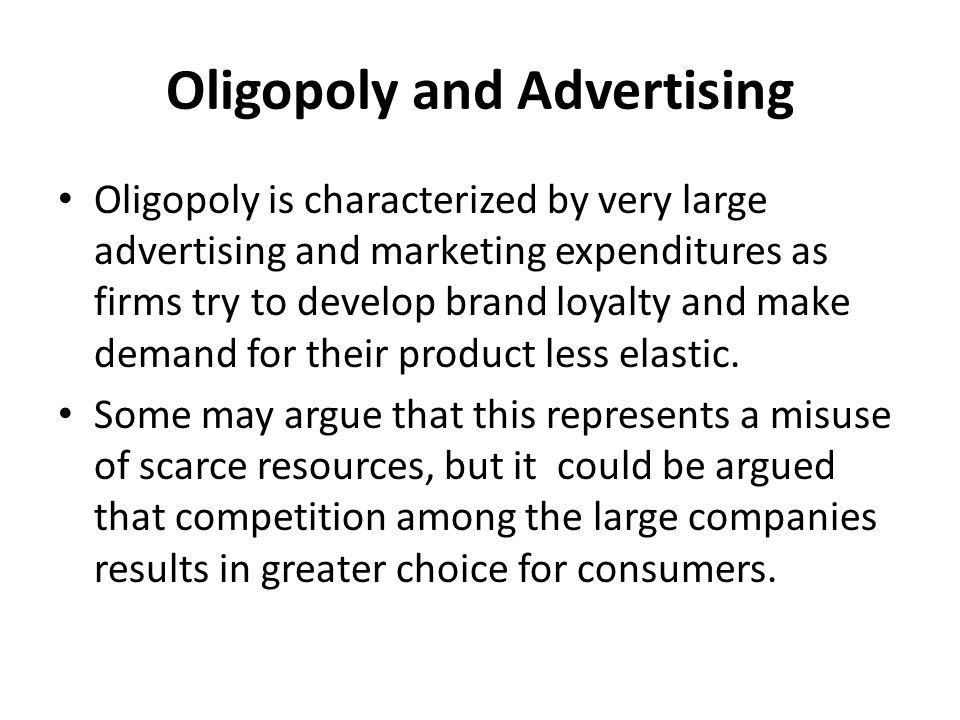 Oligopoly and Advertising Oligopoly is characterized by very large advertising and marketing expenditures as firms try to develop brand loyalty and ma