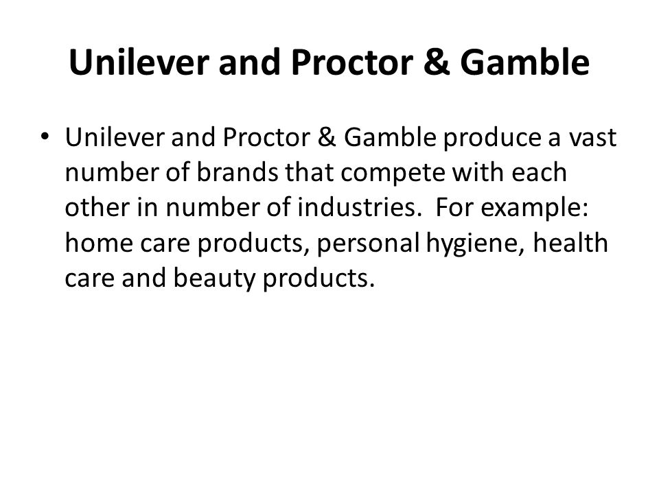 Unilever and Proctor & Gamble Unilever and Proctor & Gamble produce a vast number of brands that compete with each other in number of industries. For