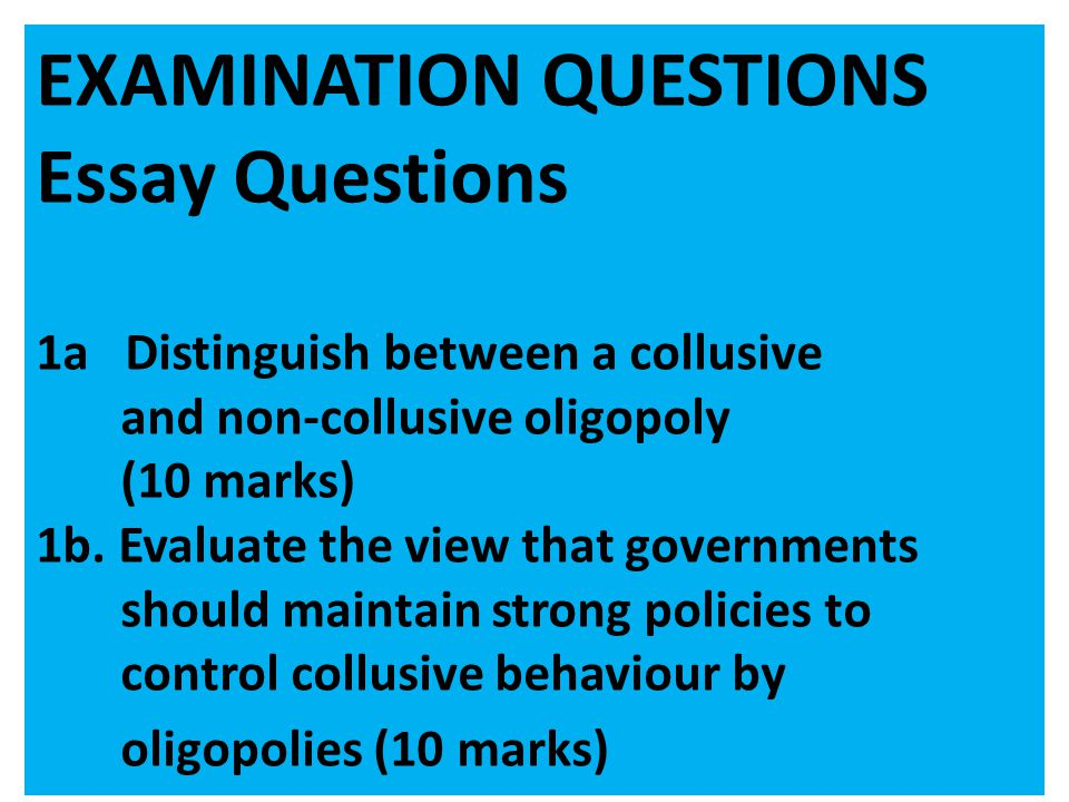 EXAMINATION QUESTIONS Essay Questions 1a Distinguish between a collusive and non-collusive oligopoly (10 marks) 1b. Evaluate the view that governments