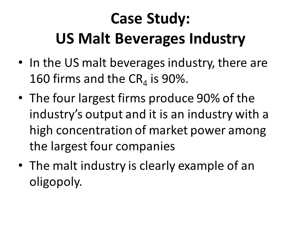 Case Study: US Malt Beverages Industry In the US malt beverages industry, there are 160 firms and the CR 4 is 90%. The four largest firms produce 90%