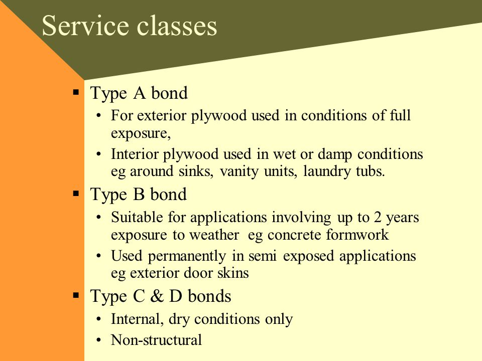 Service classes  Type A bond For exterior plywood used in conditions of full exposure, Interior plywood used in wet or damp conditions eg around sinks, vanity units, laundry tubs.