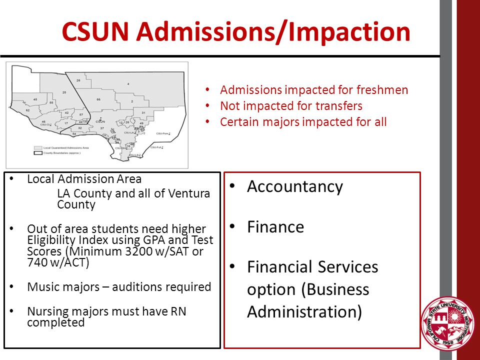 CSUN Snapshot – Fall 2013 ApplicantsAdmitsEnrolled First Time Freshman 30,90918,9505,825 First Time Transfer 17,0669,6175,231 Average FTF GPAAverage FTF SATLowest Out of Area 3.159273200 All admissions and notifications via email & MyNorthridge Portal Intent to register May 1 for freshman, July 1 for transfers CSUN has no intent to register fee (orientation included in fees) AA-T/AS-T Majors Anthropology Art History Business Communication Studies Computer Science Elementary Teacher Education English Geography Geology History Kinesiology Mathematics Music Philosophy Physics Political Science Psychology Sociology Spanish Studio Arts Theater Arts