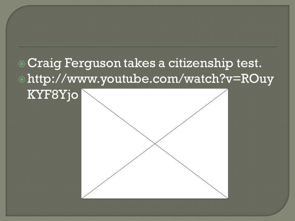  Craig Ferguson takes a citizenship test.  http://www.youtube.com/watch v=ROuy KYF8Yjo