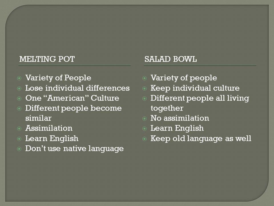 MELTING POTSALAD BOWL  Variety of People  Lose individual differences  One American Culture  Different people become similar  Assimilation  Learn English  Don't use native language  Variety of people  Keep individual culture  Different people all living together  No assimilation  Learn English  Keep old language as well