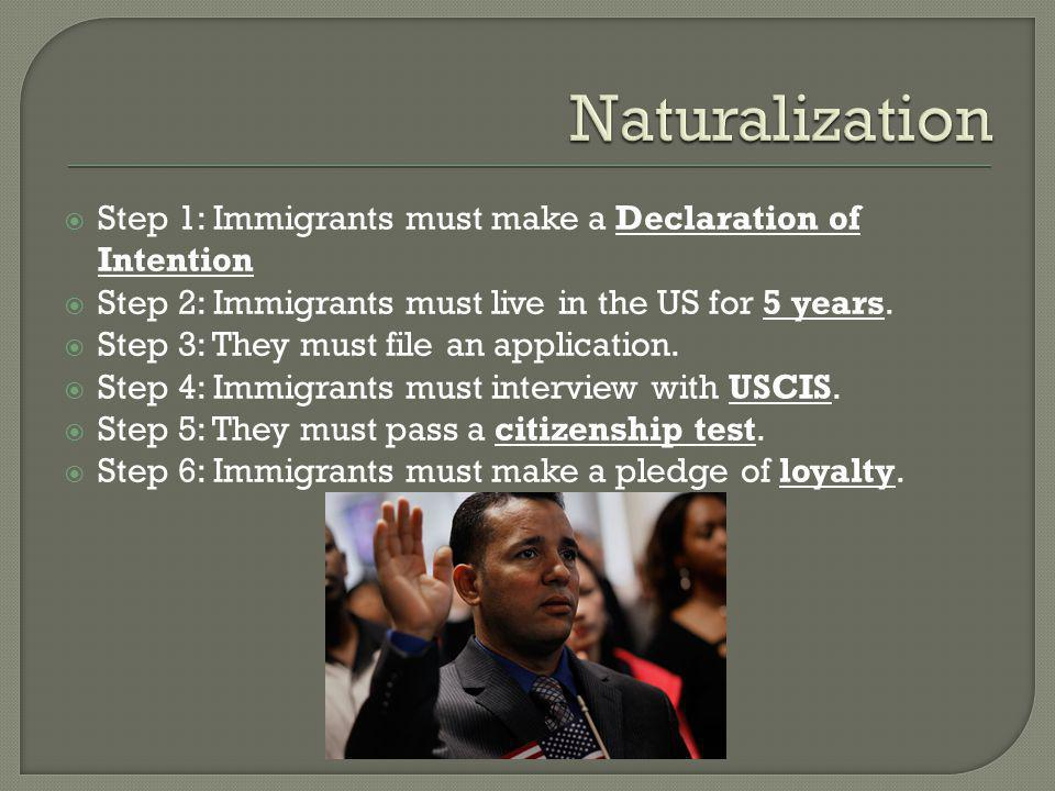  Step 1: Immigrants must make a Declaration of Intention  Step 2: Immigrants must live in the US for 5 years.