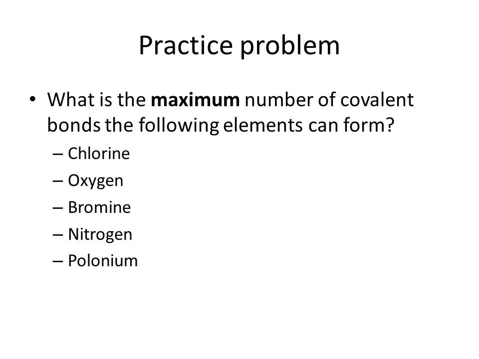 Practice problem What is the maximum number of covalent bonds the following elements can form.