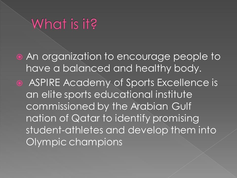  An organization to encourage people to have a balanced and healthy body.  ASPIRE Academy of Sports Excellence is an elite sports educational instit