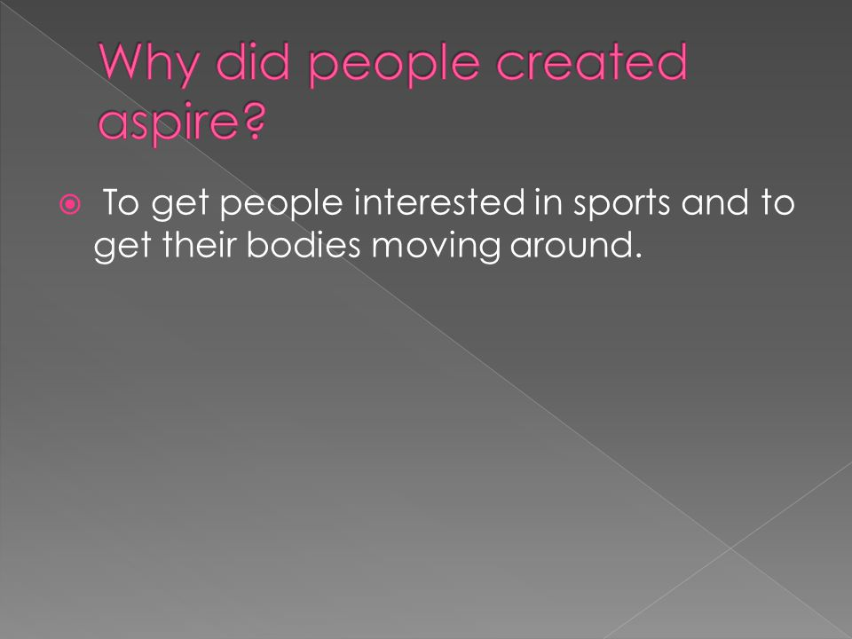  To get people interested in sports and to get their bodies moving around.