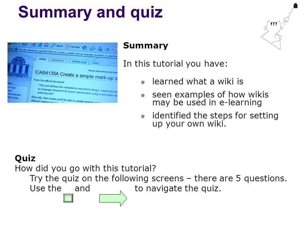 Summary and quiz Summary In this tutorial you have: learned what a wiki is seen examples of how wikis may be used in e-learning identified the steps for setting up your own wiki.