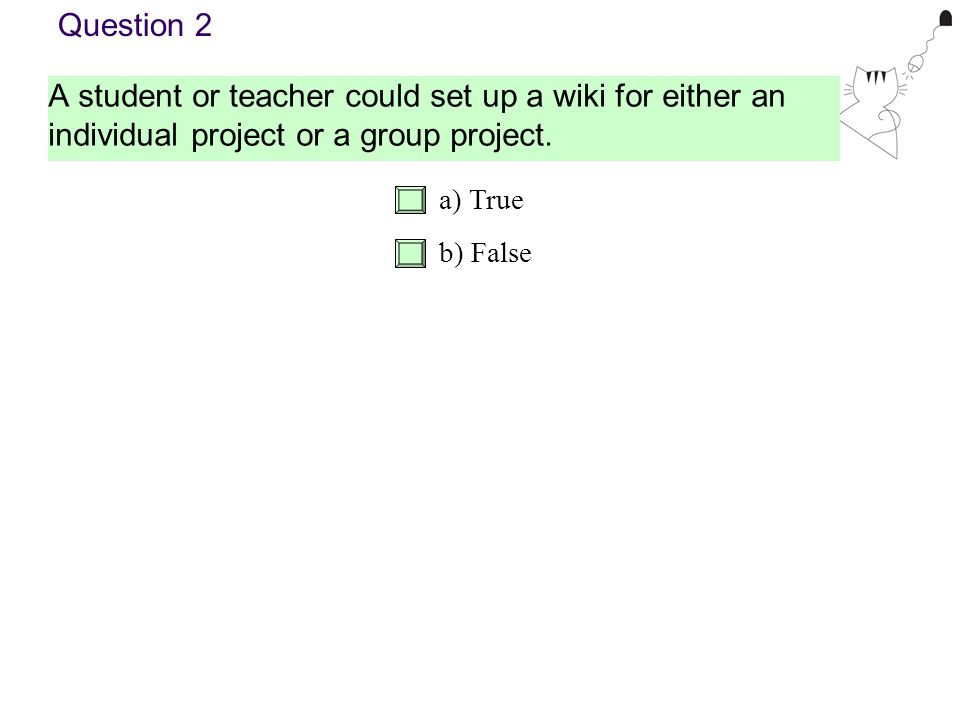 A student or teacher could set up a wiki for either an individual project or a group project. Question 2 a) True b) False