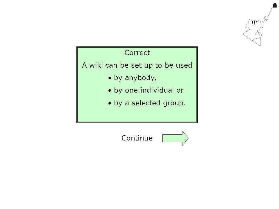 Correct A wiki can be set up to be used by anybody, by one individual or by a selected group. Continue