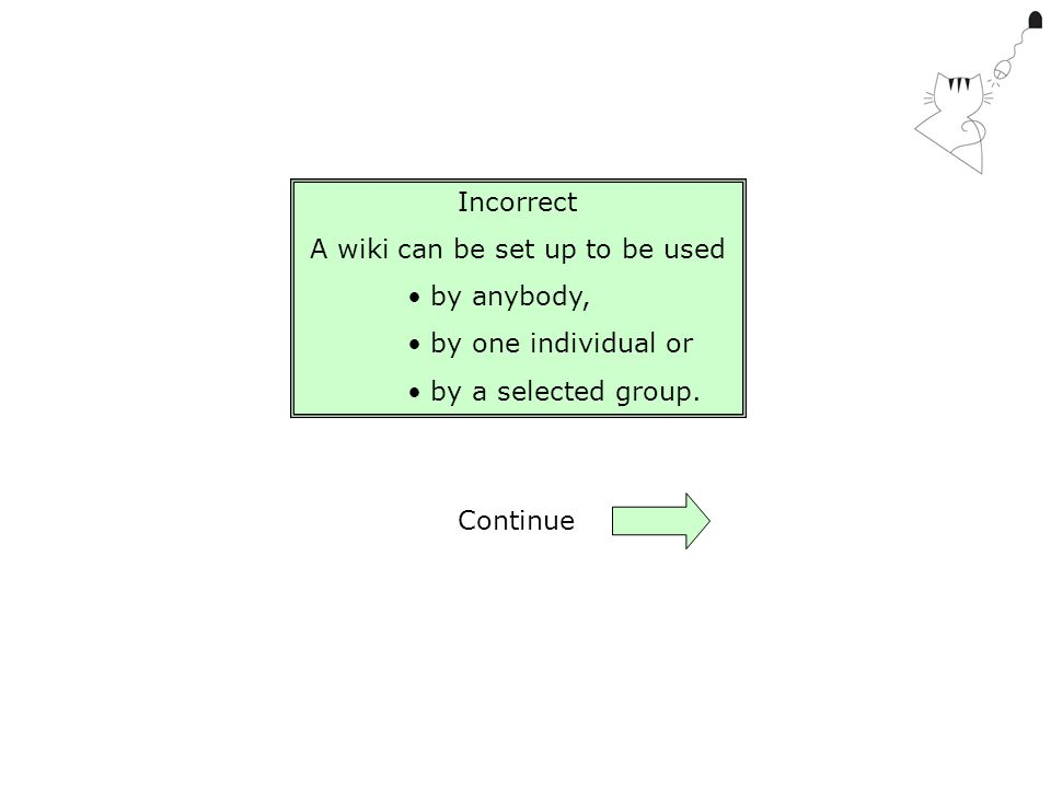Incorrect A wiki can be set up to be used by anybody, by one individual or by a selected group. Continue
