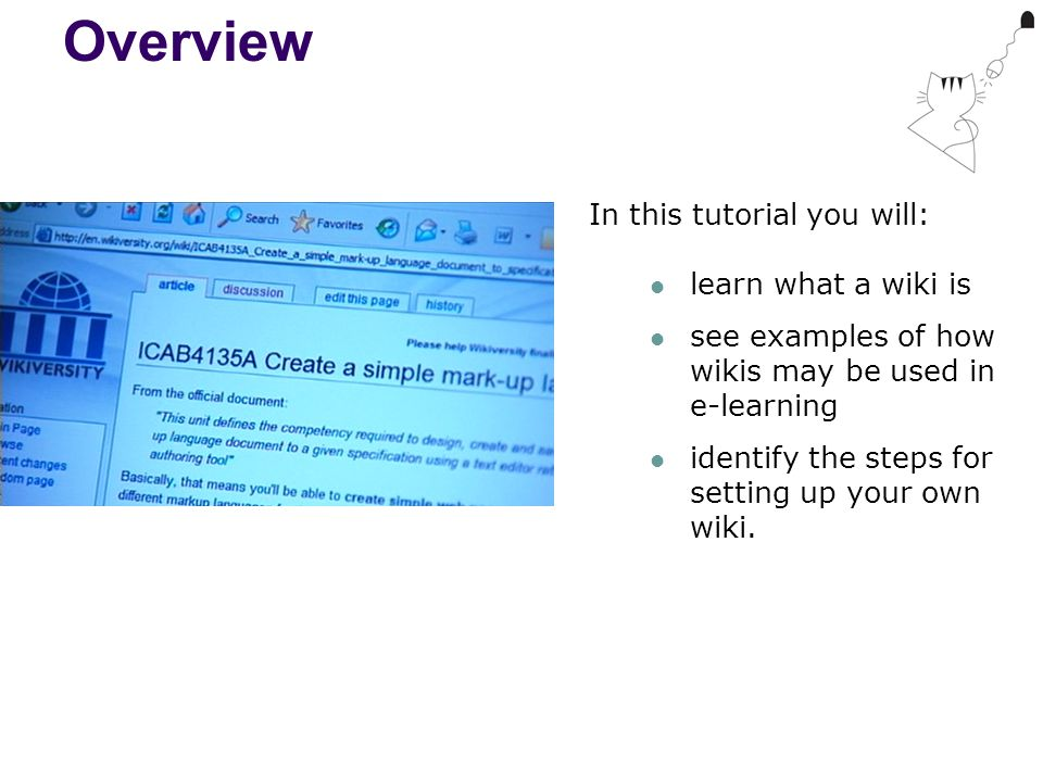 Overview In this tutorial you will: learn what a wiki is see examples of how wikis may be used in e-learning identify the steps for setting up your own wiki.