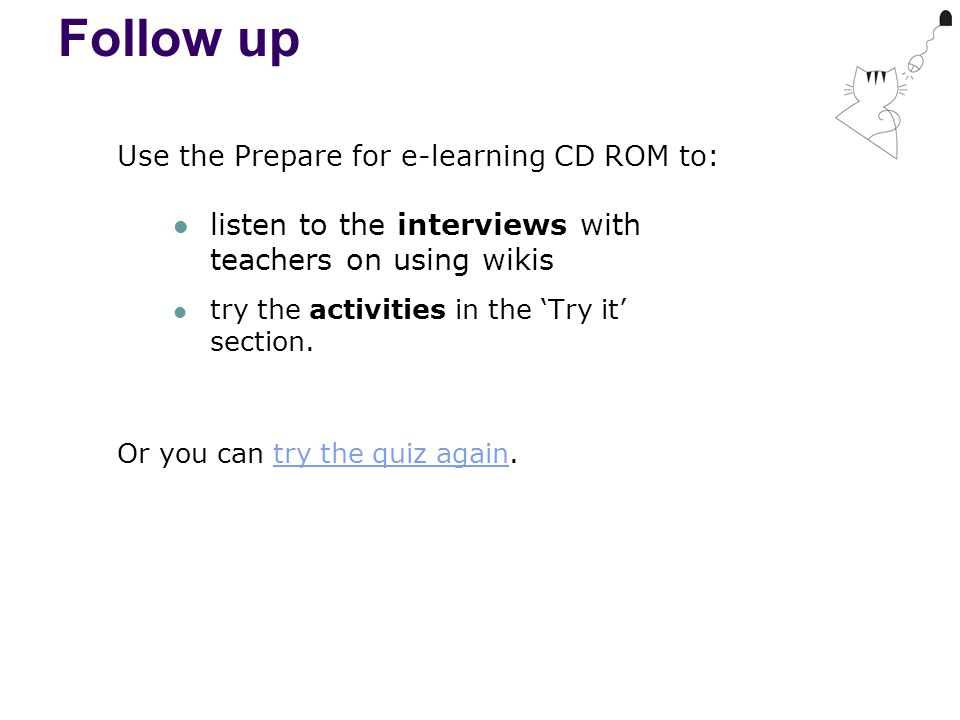 Follow up Use the Prepare for e-learning CD ROM to: listen to the interviews with teachers on using wikis try the activities in the 'Try it' section.