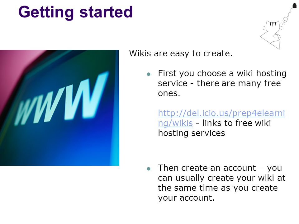 Getting started Wikis are easy to create. First you choose a wiki hosting service - there are many free ones. http://del.icio.us/prep4elearni ng/wikis