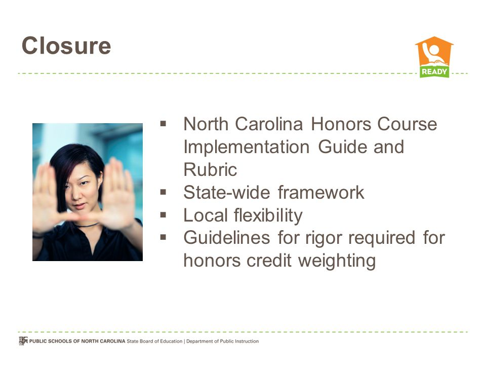 Closure  North Carolina Honors Course Implementation Guide and Rubric  State-wide framework  Local flexibility  Guidelines for rigor required for honors credit weighting