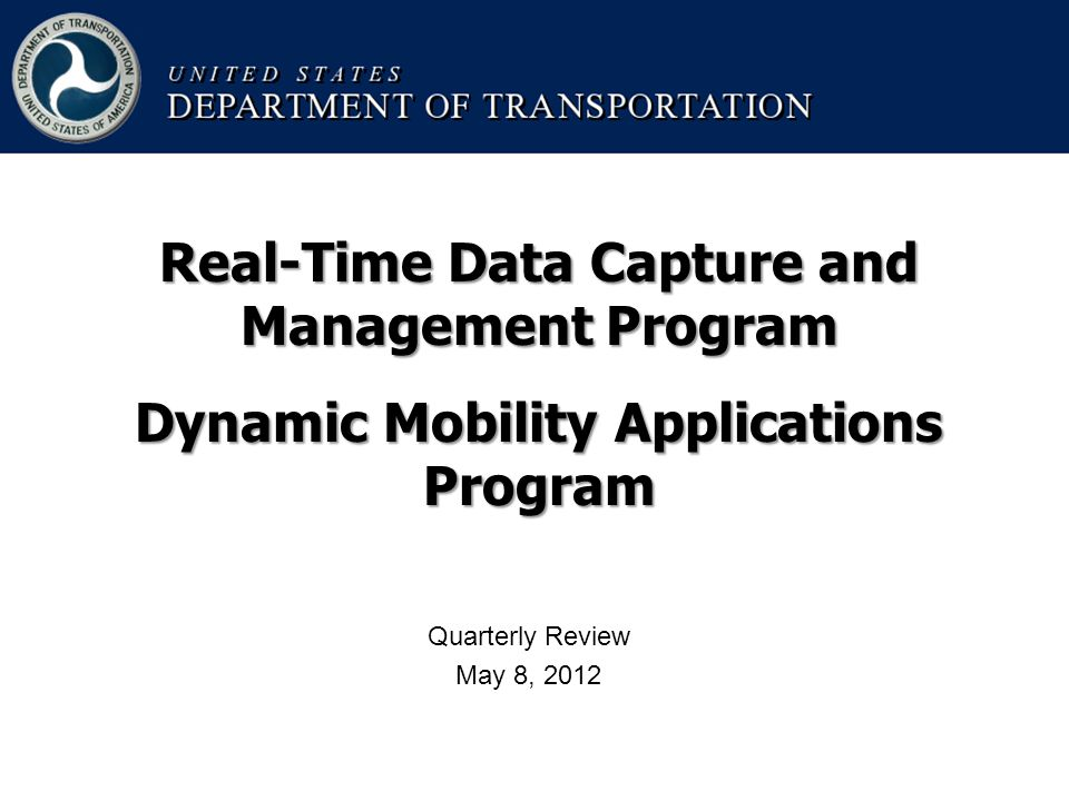 Quarterly Review May 8, 2012 Real-Time Data Capture and Management Program Dynamic Mobility Applications Program