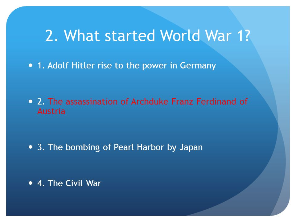 2. What started World War 1. 1. Adolf Hitler rise to the power in Germany 2.