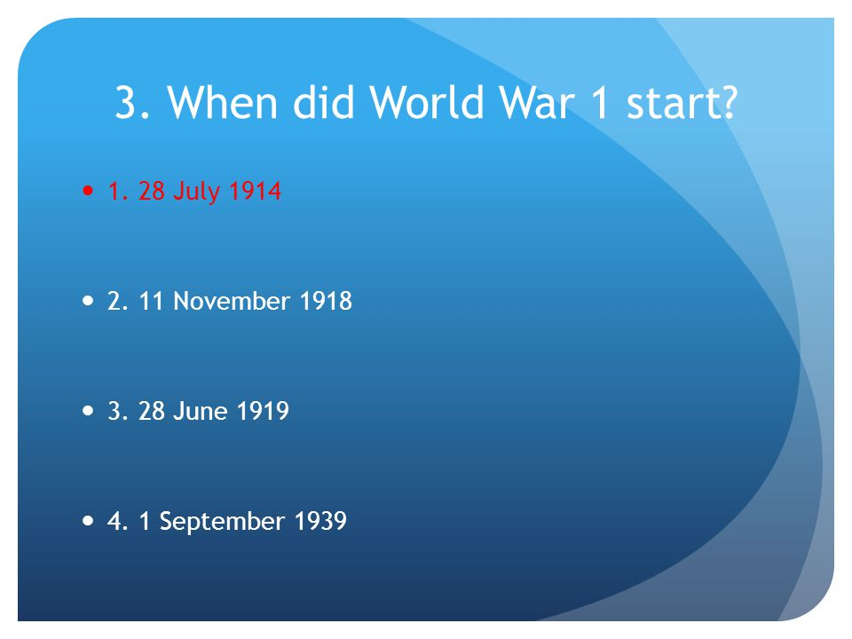 4.When did World War 1 end. 1. 28 June 1919 2. 11 November 1918 3.