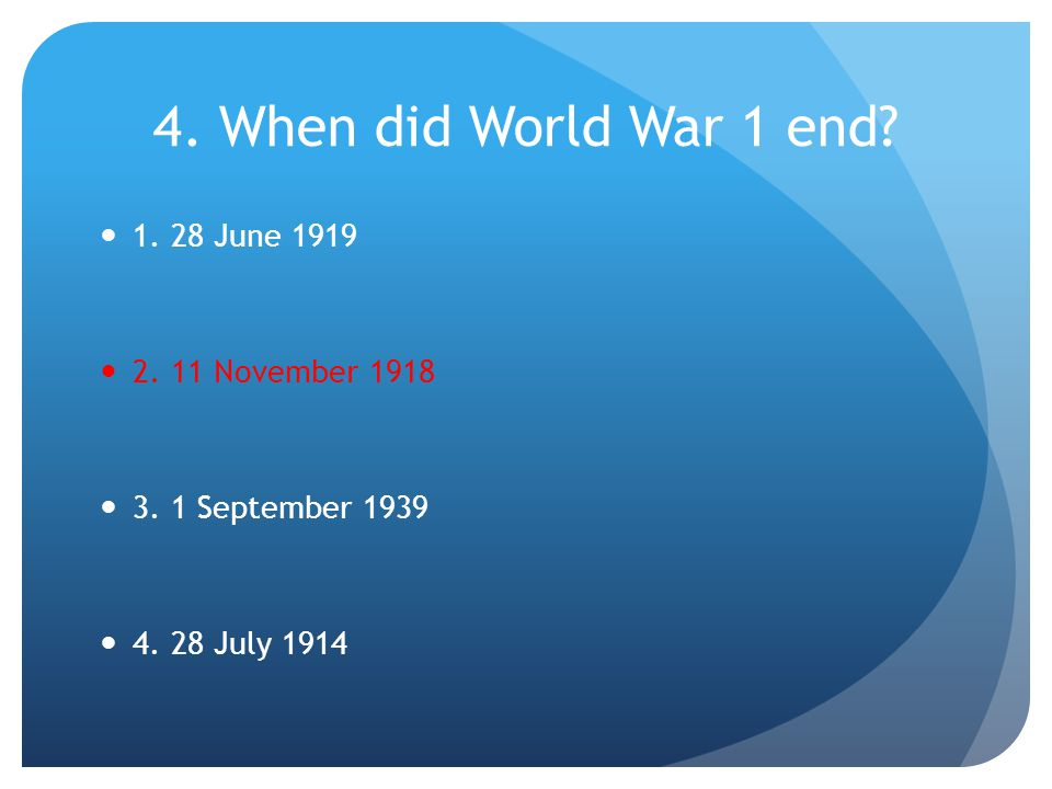 5. How many years did World War 1 last? 1. 1 year 2. 6 years 3. 4 years 4. 10 years
