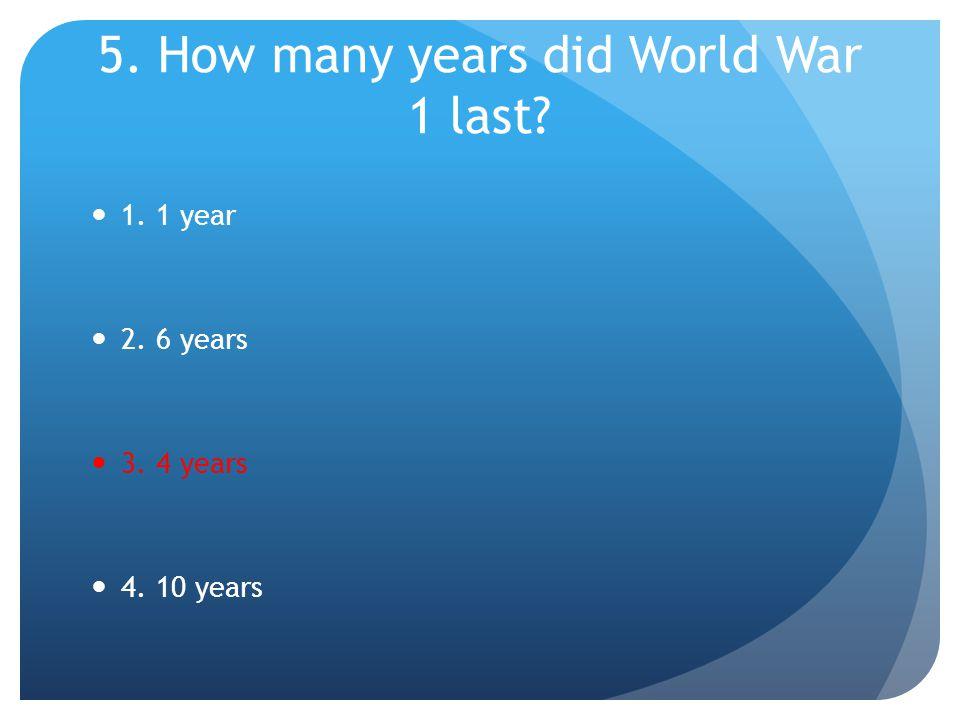 5. How many years did World War 1 last? 1. 1 year 2. 6 years 3. 4 years 4. 10 years