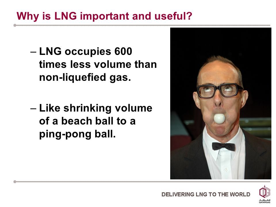 Why is LNG important and useful. –LNG occupies 600 times less volume than non-liquefied gas.