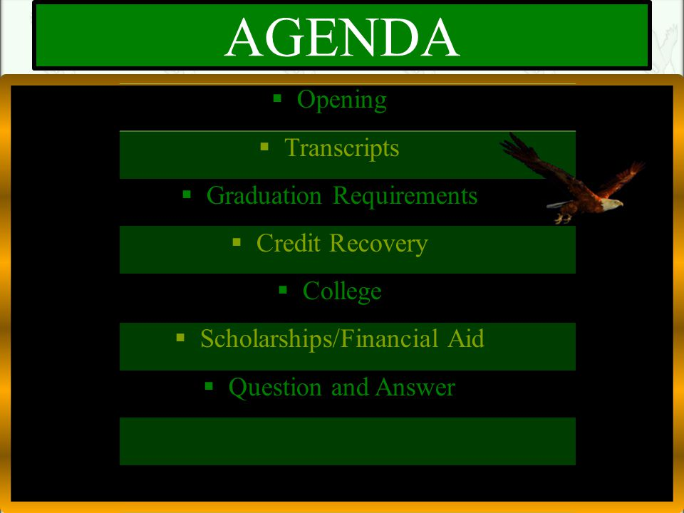 AGENDA  Opening  Transcripts  Graduation Requirements  Credit Recovery  College  Scholarships/Financial Aid  Question and Answer
