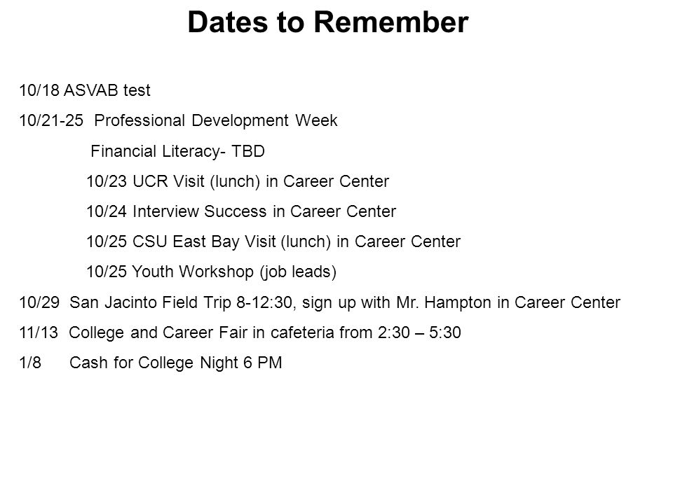 Dates to Remember 10/18 ASVAB test 10/21-25 Professional Development Week Financial Literacy- TBD 10/23 UCR Visit (lunch) in Career Center 10/24 Inter