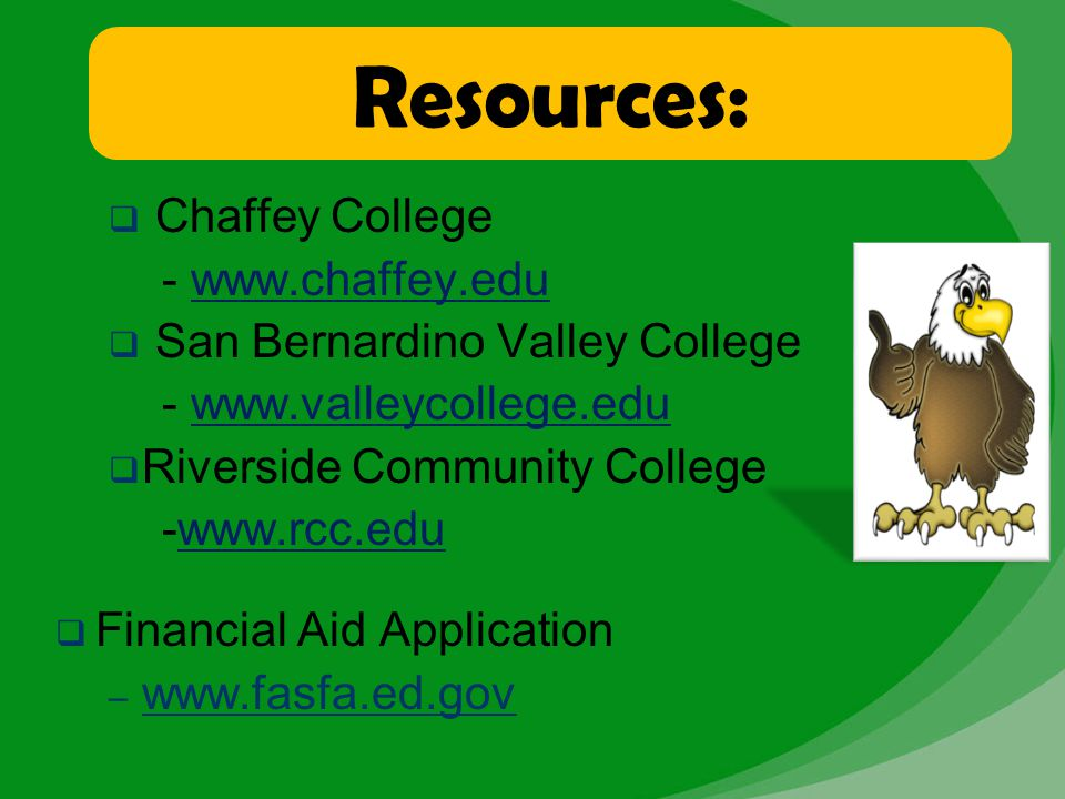 Resources:  Chaffey College - www.chaffey.edu  San Bernardino Valley College - www.valleycollege.edu  Riverside Community College -www.rcc.edu  Fi