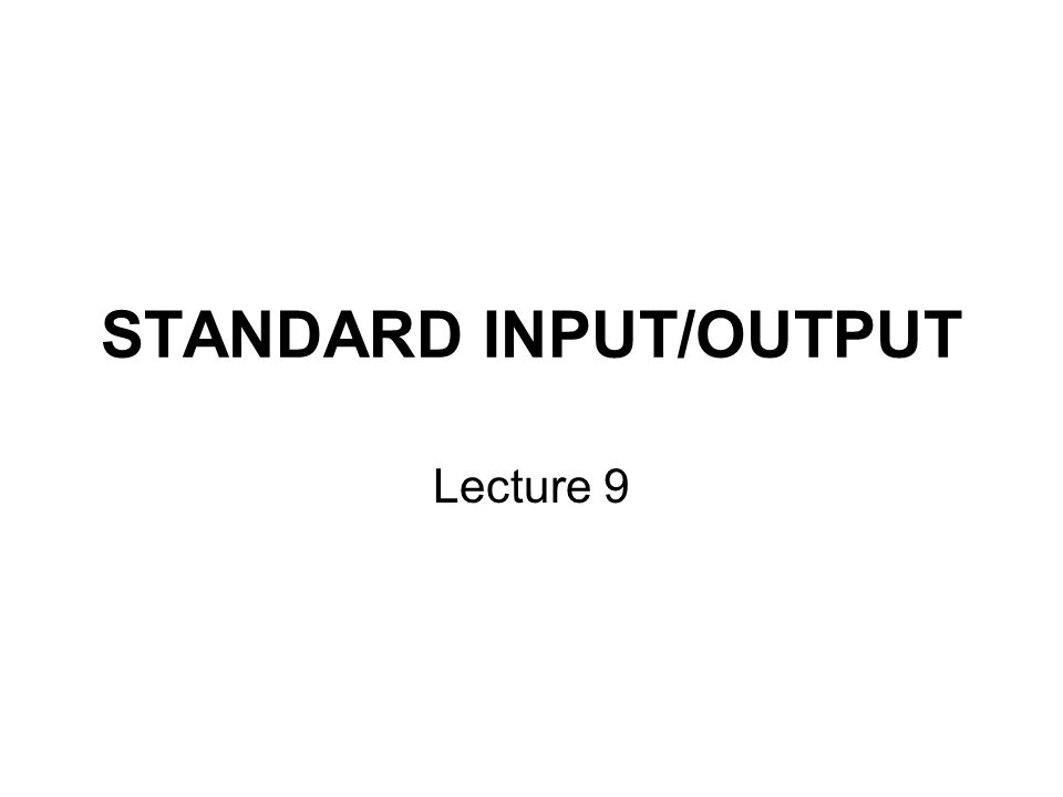 STANDARD INPUT/OUTPUT Lecture 9