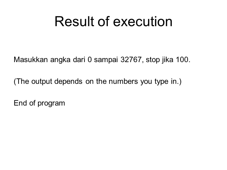 Result of execution Masukkan angka dari 0 sampai 32767, stop jika 100. (The output depends on the numbers you type in.) End of program