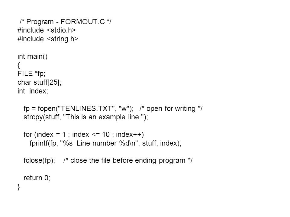 /* Program - FORMOUT.C */ #include int main() { FILE *fp; char stuff[25]; int index; fp = fopen( TENLINES.TXT , w ); /* open for writing */ strcpy(stuff, This is an example line. ); for (index = 1 ; index <= 10 ; index++) fprintf(fp, %s Line number %d\n , stuff, index); fclose(fp); /* close the file before ending program */ return 0; }
