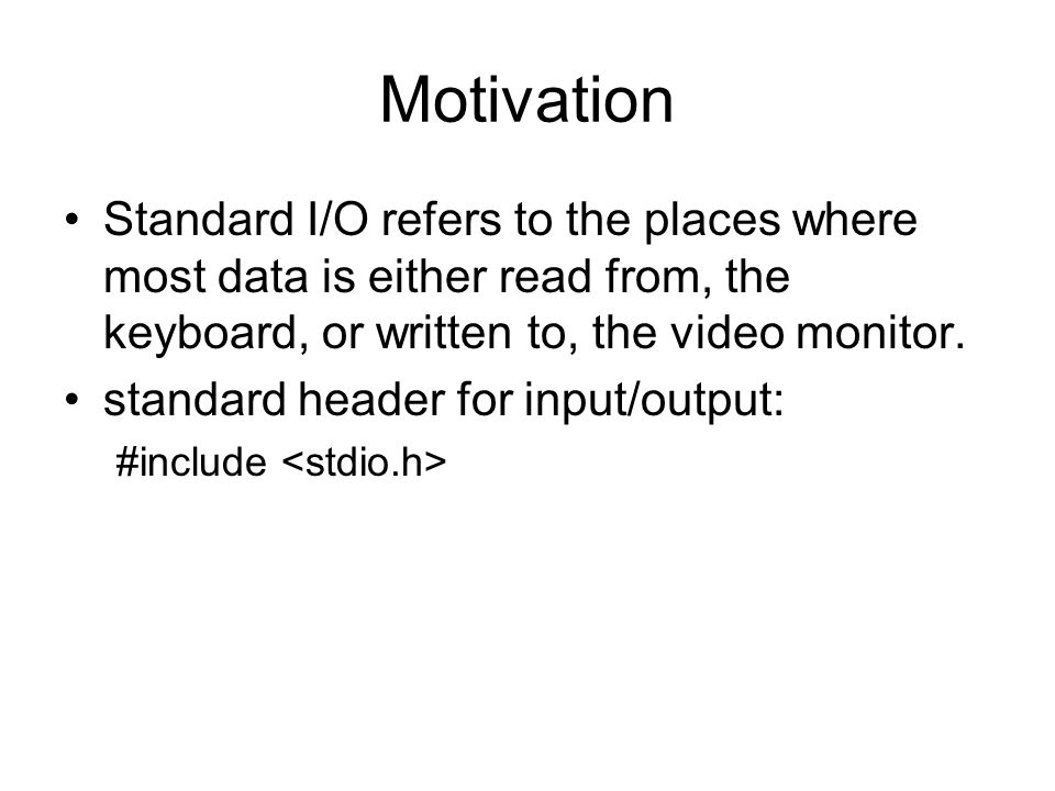 Motivation Standard I/O refers to the places where most data is either read from, the keyboard, or written to, the video monitor. standard header for