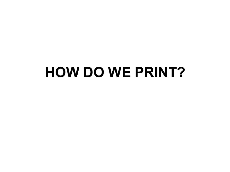 HOW DO WE PRINT