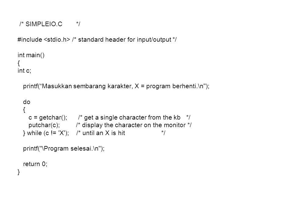/* SIMPLEIO.C */ #include /* standard header for input/output */ int main() { int c; printf( Masukkan sembarang karakter, X = program berhenti.\n ); do { c = getchar(); /* get a single character from the kb */ putchar(c); /* display the character on the monitor */ } while (c != X ); /* until an X is hit */ printf( \Program selesai.\n ); return 0; }