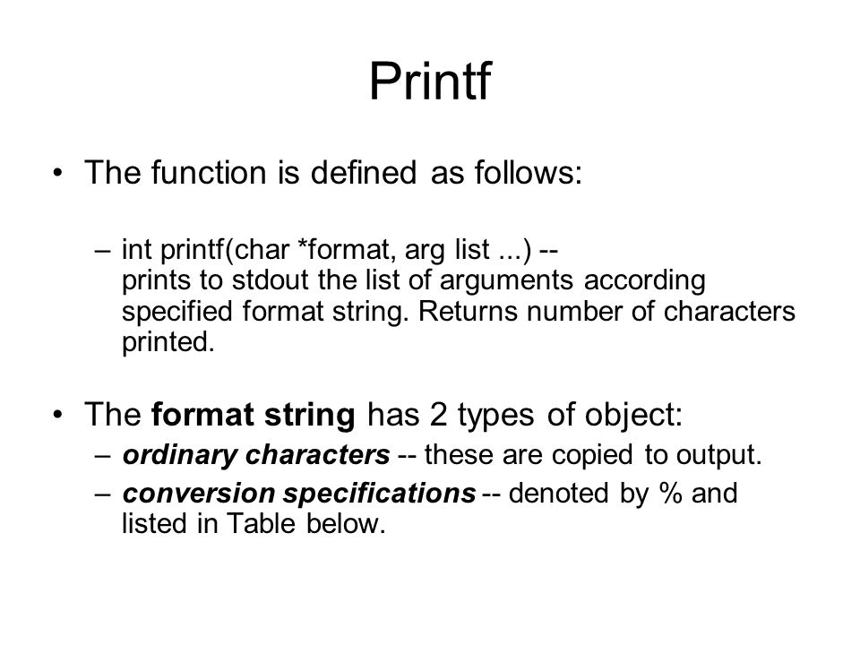 Printf The function is defined as follows: –int printf(char *format, arg list...) -- prints to stdout the list of arguments according specified format string.