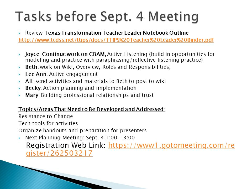  Review Texas Transformation Teacher Leader Notebook Outline http://www.tcdss.net/ttips/docs/TTIPS%20Teacher%20Leader%20Binder.pdf  Joyce: Continue work on CBAM, Active Listening (build in opportunities for modeling and practice with paraphrasing/reflective listening practice)  Beth: work on Wiki, Overview, Roles and Responsibilities,  Lee Ann: Active engagement  All: send activities and materials to Beth to post to wiki  Becky: Action planning and implementation  Mary: Building professional relationships and trust Topics/Areas That Need to Be Developed and Addressed: Resistance to Change Tech tools for activities Organize handouts and preparation for presenters  Next Planning Meeting: Sept.